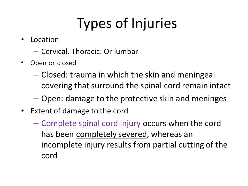 Types of Injuries Location. Cervical. Thoracic. Or lumbar. Open or closed.