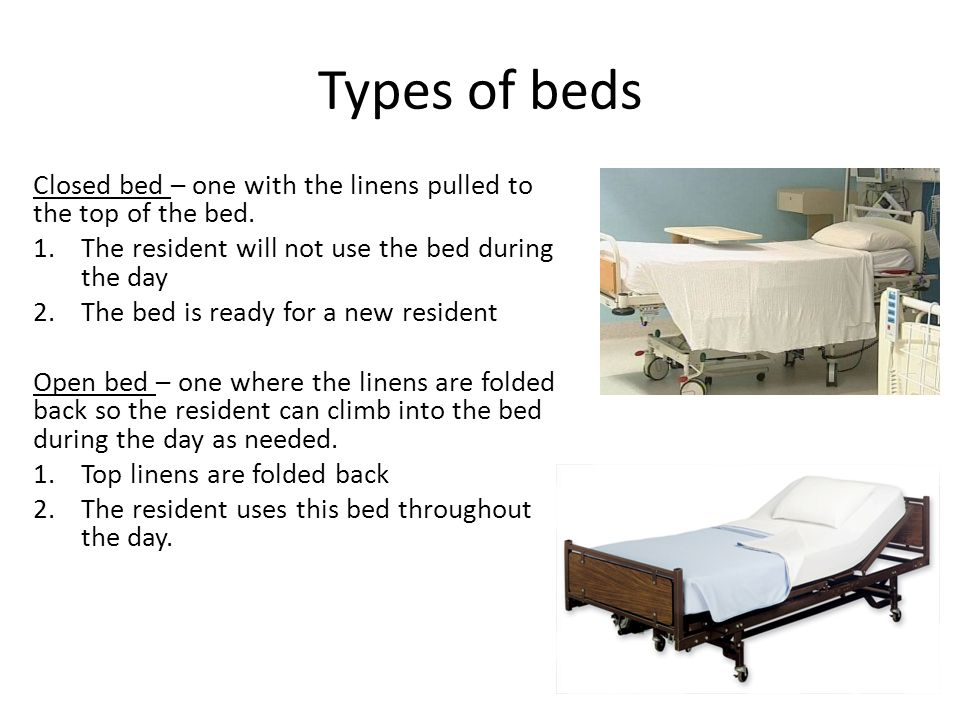 Types of beds Closed bed – one with the linens pulled to the top of the bed. The resident will not use the bed during the day.