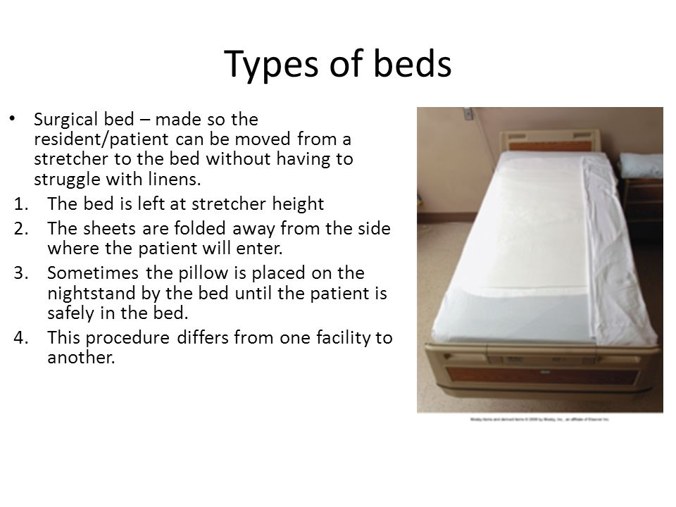 Types of beds Surgical bed – made so the resident/patient can be moved from a stretcher to the bed without having to struggle with linens.