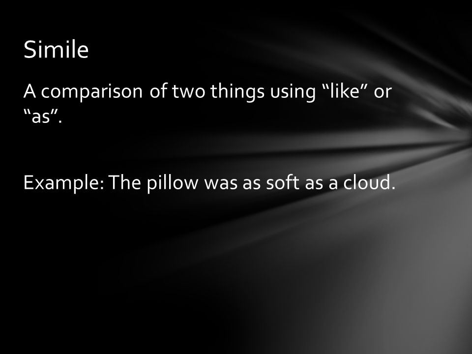 Simile A comparison of two things using like or as . Example: The pillow was as soft as a cloud.