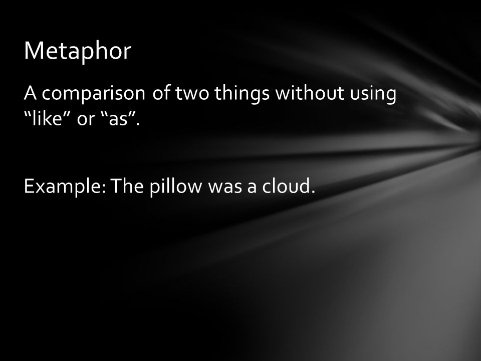 Metaphor A comparison of two things without using like or as . Example: The pillow was a cloud.