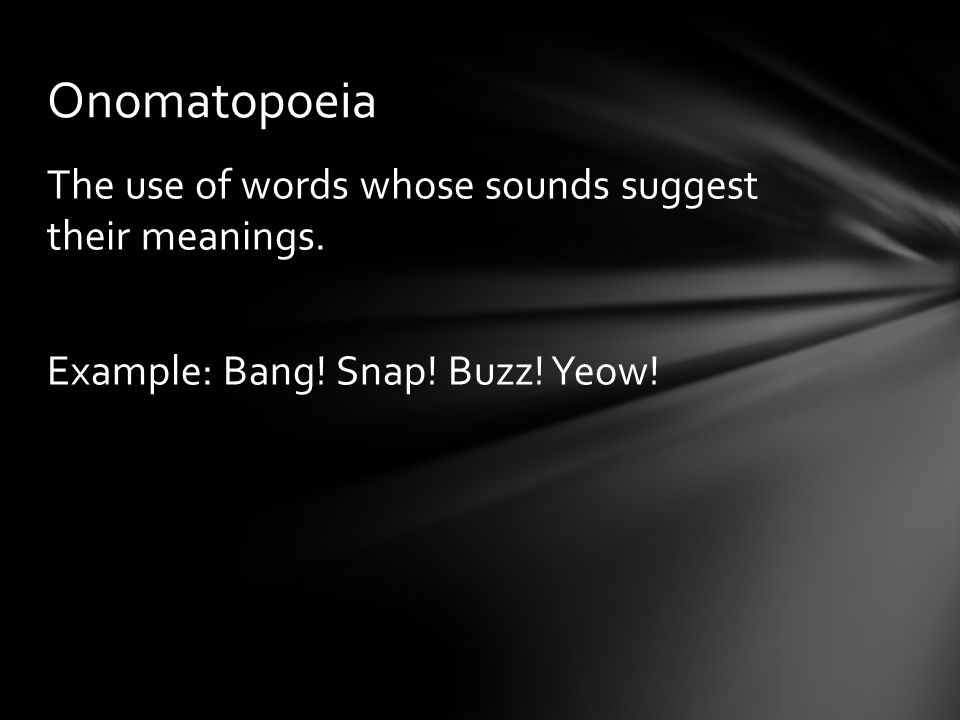 Onomatopoeia The use of words whose sounds suggest their meanings. Example: Bang! Snap! Buzz! Yeow!