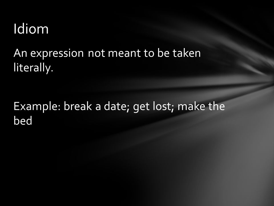 Idiom An expression not meant to be taken literally. Example: break a date; get lost; make the bed