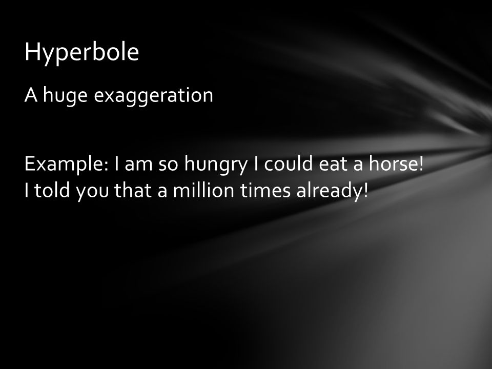 Hyperbole A huge exaggeration Example: I am so hungry I could eat a horse.