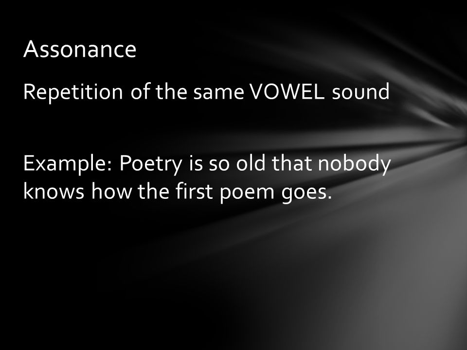 Assonance Repetition of the same VOWEL sound Example: Poetry is so old that nobody knows how the first poem goes.