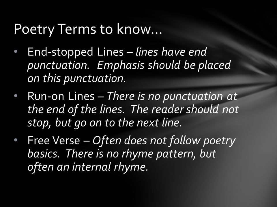 Poetry Terms to know… End-stopped Lines – lines have end punctuation. Emphasis should be placed on this punctuation.
