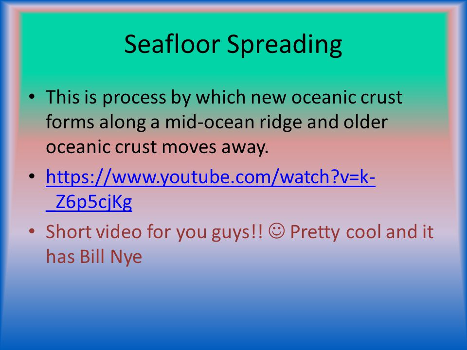 Seafloor Spreading This is process by which new oceanic crust forms along a mid-ocean ridge and older oceanic crust moves away.