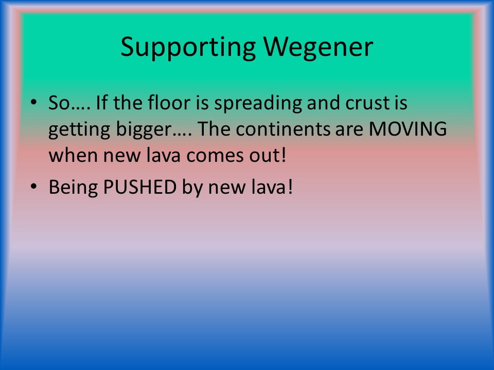 Supporting Wegener So…. If the floor is spreading and crust is getting bigger…. The continents are MOVING when new lava comes out!