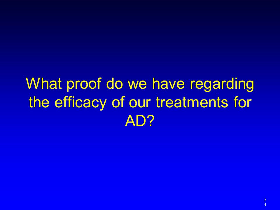 What proof do we have regarding the efficacy of our treatments for AD
