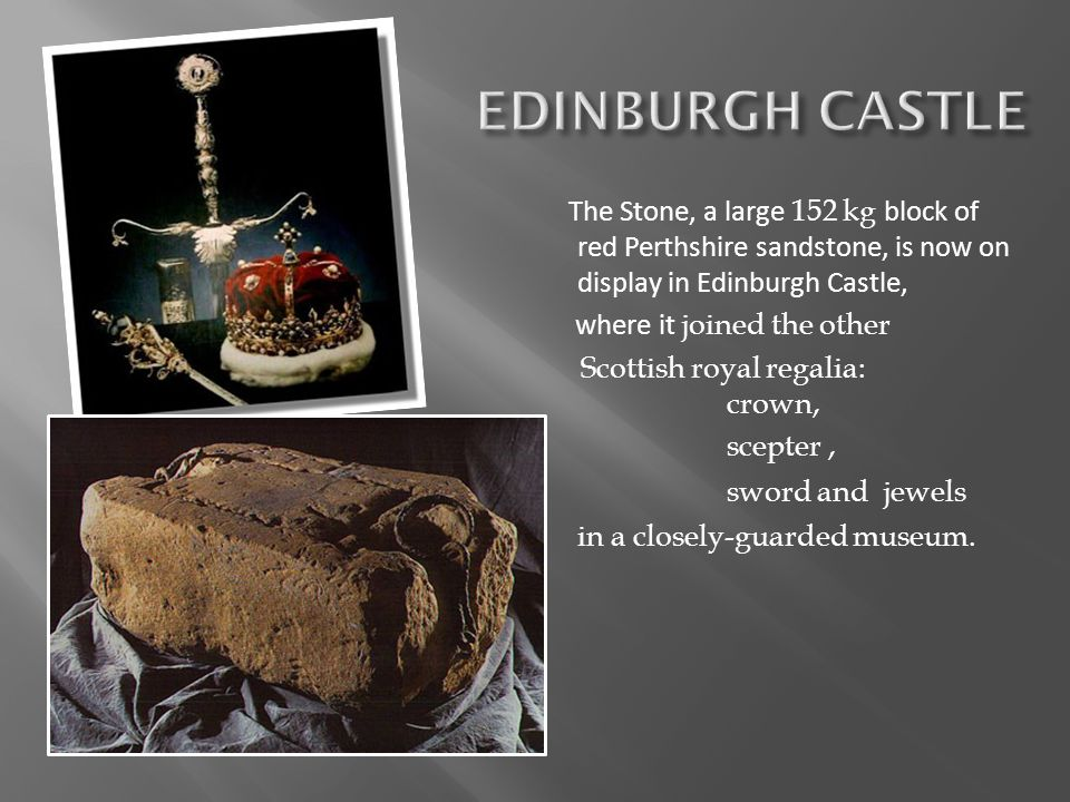 EDINBURGH CASTLE The Stone, a large 152 kg block of red Perthshire sandstone, is now on display in Edinburgh Castle,