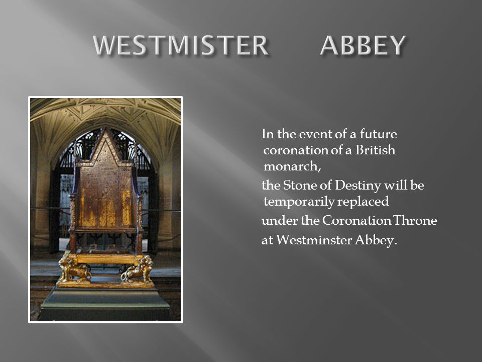 WESTMISTER ABBEY In the event of a future coronation of a British monarch, the Stone of Destiny will be temporarily replaced.