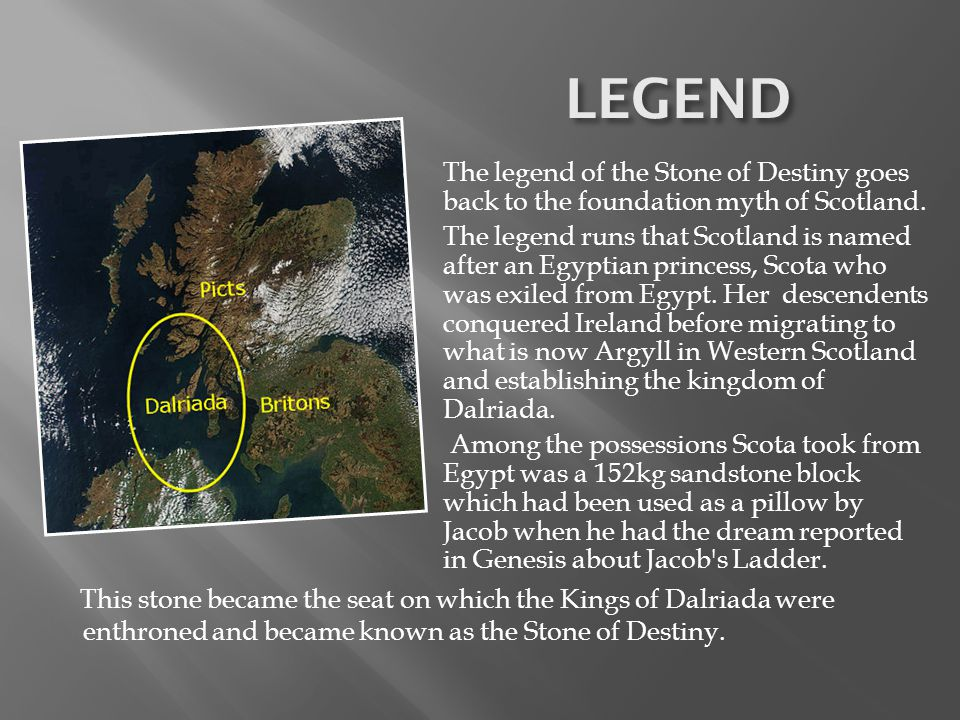 LEGEND The legend of the Stone of Destiny goes back to the foundation myth of Scotland.