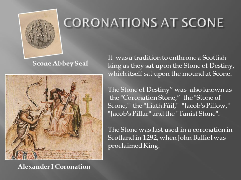 CORONATIONS AT SCONE It was a tradition to enthrone a Scottish king as they sat upon the Stone of Destiny, which itself sat upon the mound at Scone.
