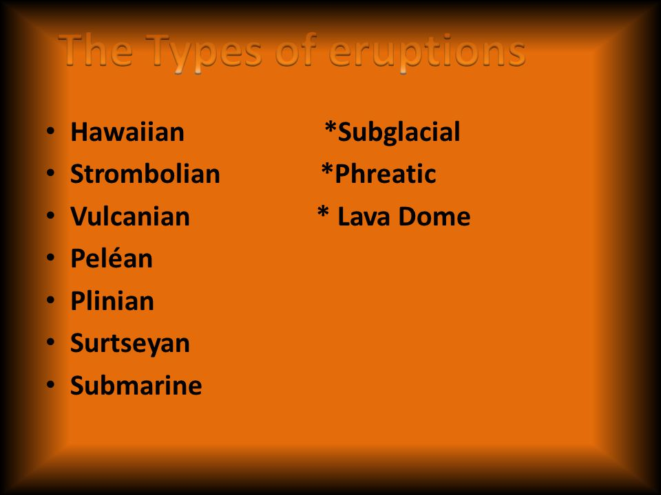 The Types of eruptions Hawaiian *Subglacial Strombolian *Phreatic