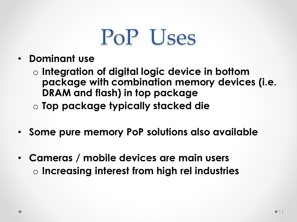PoP Uses Dominant use. Integration of digital logic device in bottom package with combination memory devices (i.e. DRAM and flash) in top package.