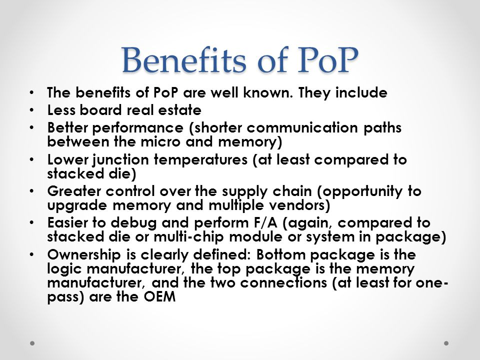 Benefits of PoP The benefits of PoP are well known. They include
