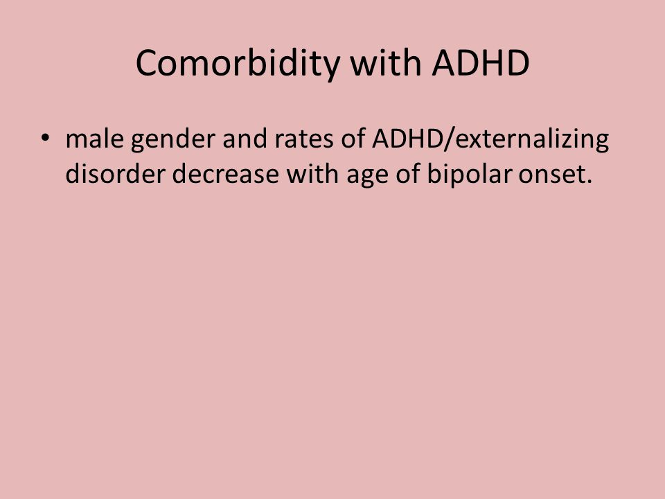 Comorbidity with ADHD male gender and rates of ADHD/externalizing disorder decrease with age of bipolar onset.