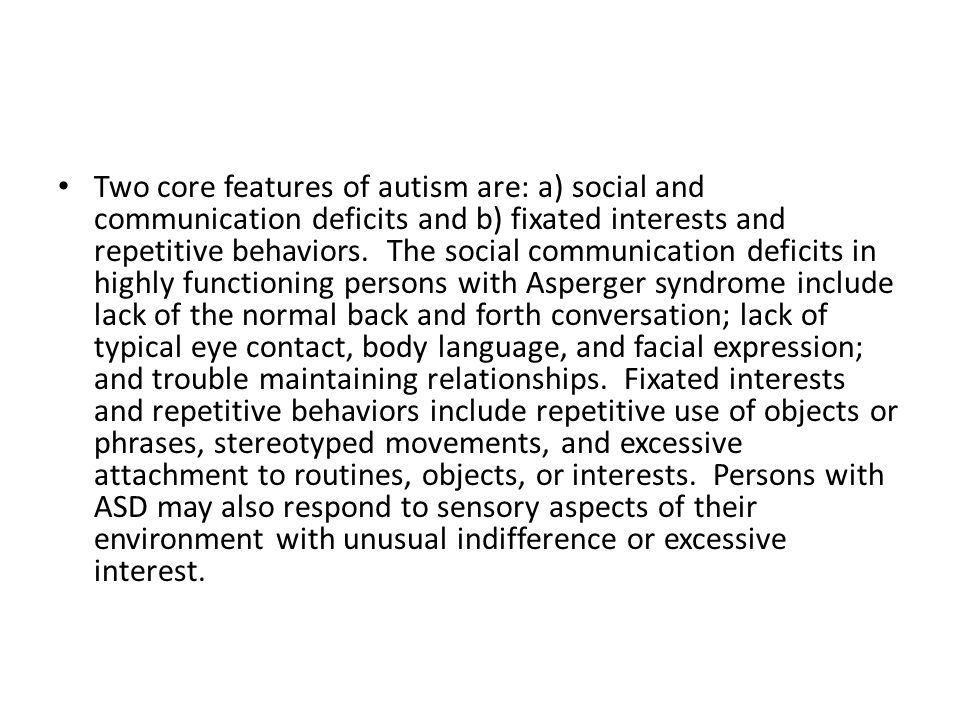 Two core features of autism are: a) social and communication deficits and b) fixated interests and repetitive behaviors. The social communication deficits in highly functioning persons with Asperger syndrome include lack of the normal back and forth conversation; lack of typical eye contact, body language, and facial expression; and trouble maintaining relationships. Fixated interests and repetitive behaviors include repetitive use of objects or phrases, stereotyped movements, and excessive attachment to routines, objects, or interests. Persons with ASD may also respond to sensory aspects of their environment with unusual indifference or excessive interest.
