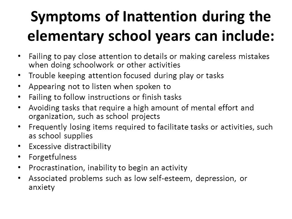 Symptoms of Inattention during the elementary school years can include: