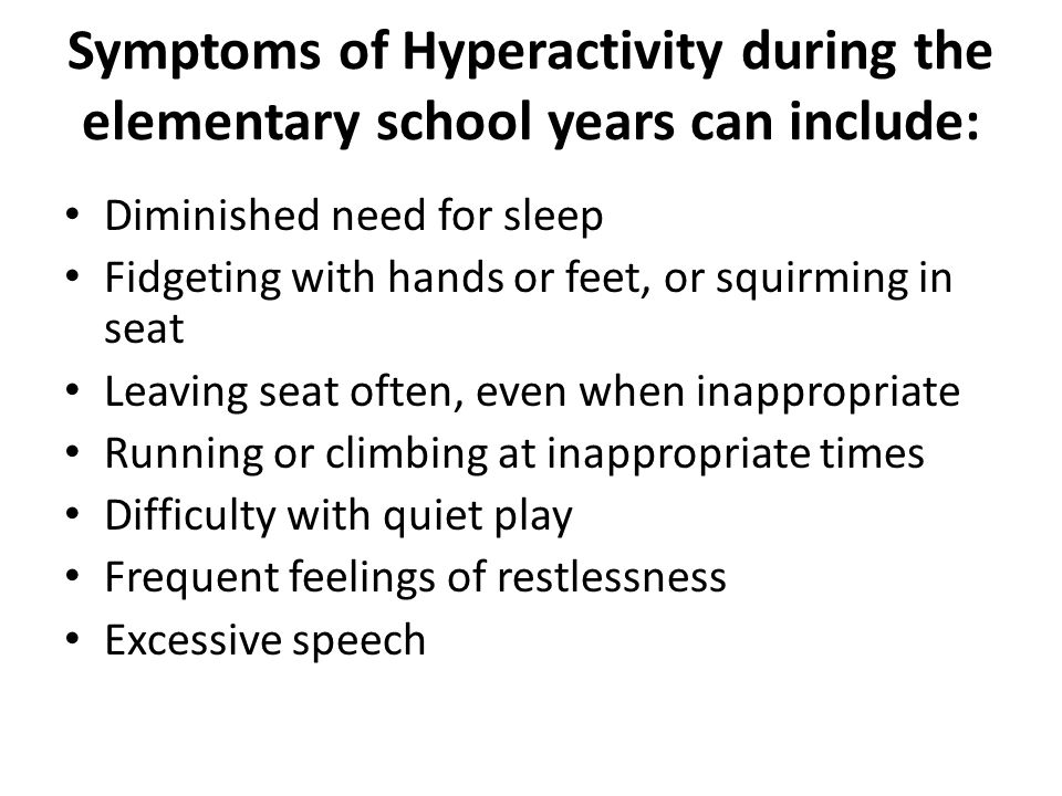 Symptoms of Hyperactivity during the elementary school years can include: