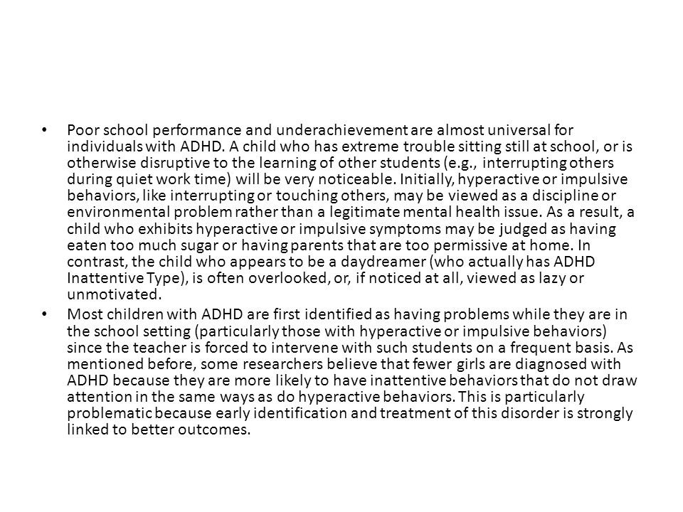 Poor school performance and underachievement are almost universal for individuals with ADHD. A child who has extreme trouble sitting still at school, or is otherwise disruptive to the learning of other students (e.g., interrupting others during quiet work time) will be very noticeable. Initially, hyperactive or impulsive behaviors, like interrupting or touching others, may be viewed as a discipline or environmental problem rather than a legitimate mental health issue. As a result, a child who exhibits hyperactive or impulsive symptoms may be judged as having eaten too much sugar or having parents that are too permissive at home. In contrast, the child who appears to be a daydreamer (who actually has ADHD Inattentive Type), is often overlooked, or, if noticed at all, viewed as lazy or unmotivated.