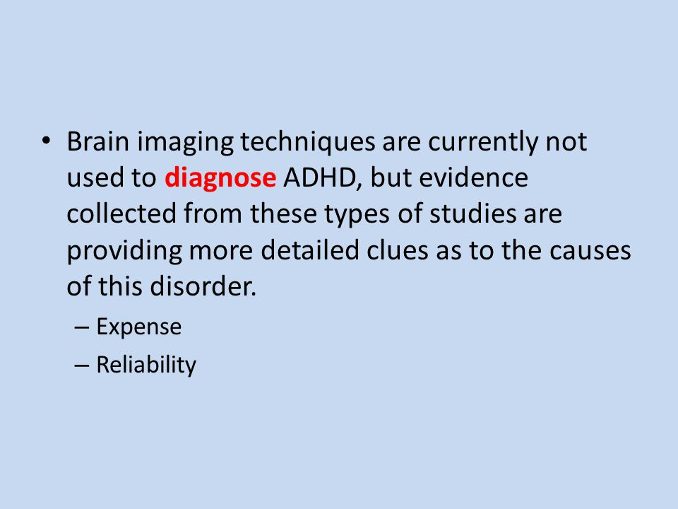 Brain imaging techniques are currently not used to diagnose ADHD, but evidence collected from these types of studies are providing more detailed clues as to the causes of this disorder.