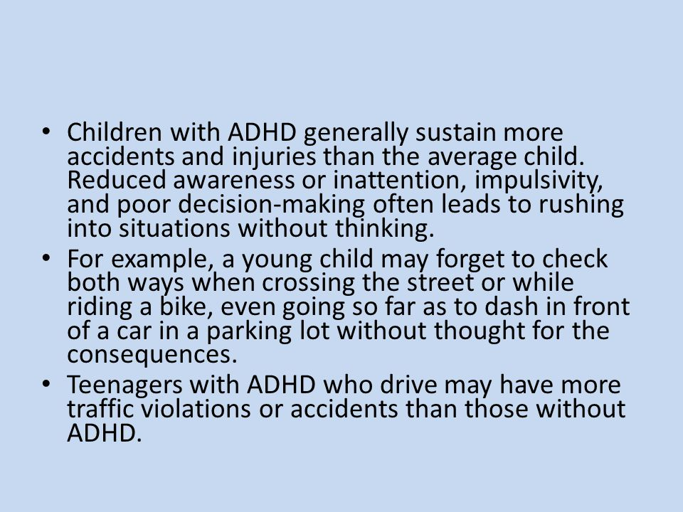 Children with ADHD generally sustain more accidents and injuries than the average child. Reduced awareness or inattention, impulsivity, and poor decision-making often leads to rushing into situations without thinking.