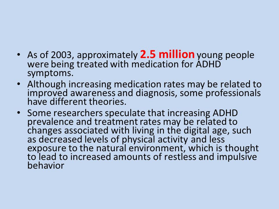 As of 2003, approximately 2.5 million young people were being treated with medication for ADHD symptoms.