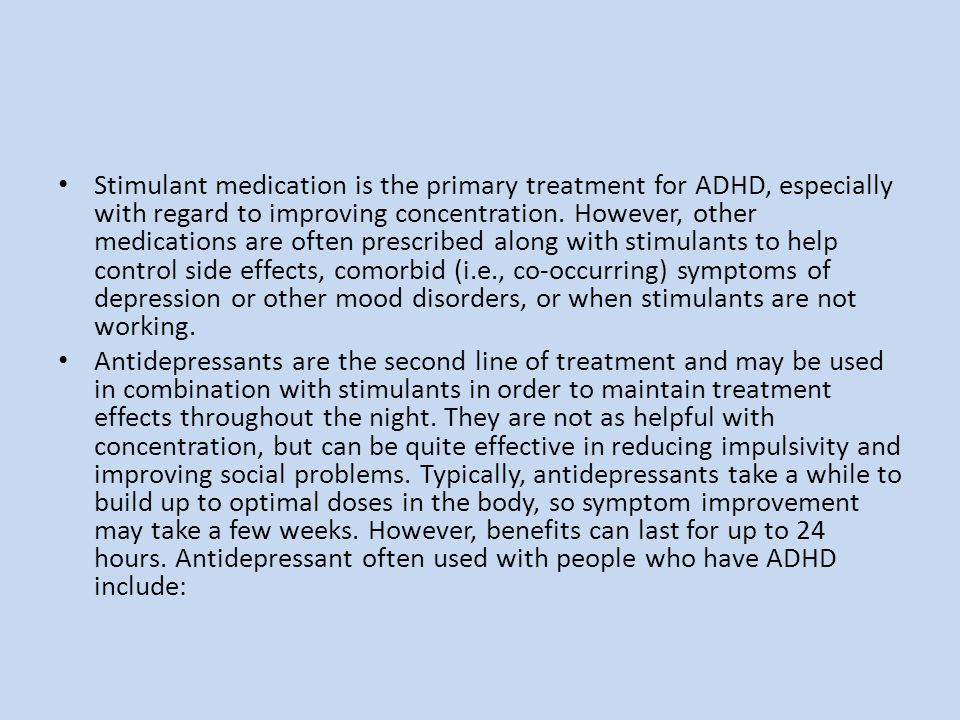 Stimulant medication is the primary treatment for ADHD, especially with regard to improving concentration. However, other medications are often prescribed along with stimulants to help control side effects, comorbid (i.e., co-occurring) symptoms of depression or other mood disorders, or when stimulants are not working.