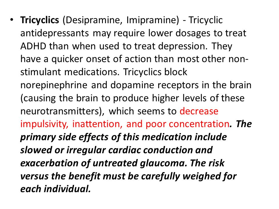 Tricyclics (Desipramine, Imipramine) - Tricyclic antidepressants may require lower dosages to treat ADHD than when used to treat depression.