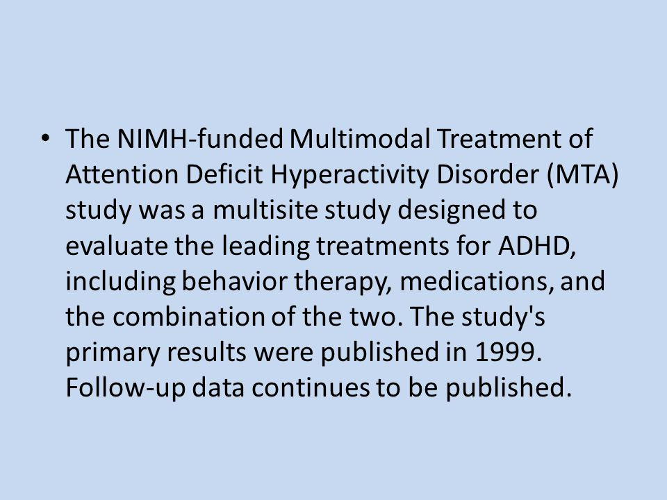 The NIMH-funded Multimodal Treatment of Attention Deficit Hyperactivity Disorder (MTA) study was a multisite study designed to evaluate the leading treatments for ADHD, including behavior therapy, medications, and the combination of the two.