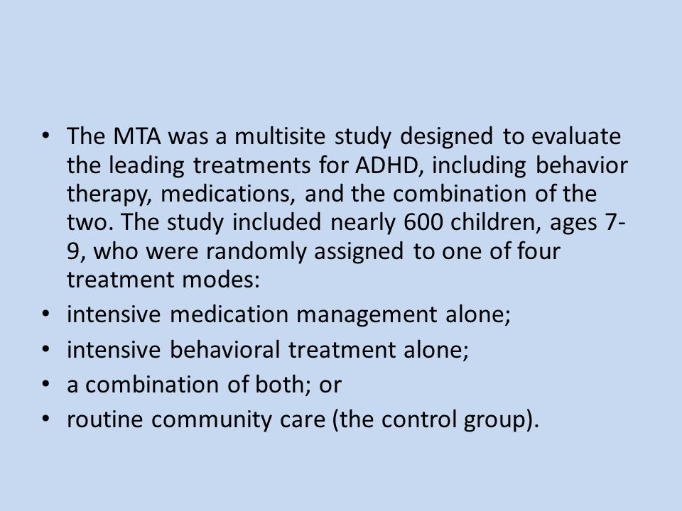 The MTA was a multisite study designed to evaluate the leading treatments for ADHD, including behavior therapy, medications, and the combination of the two. The study included nearly 600 children, ages 7-9, who were randomly assigned to one of four treatment modes: