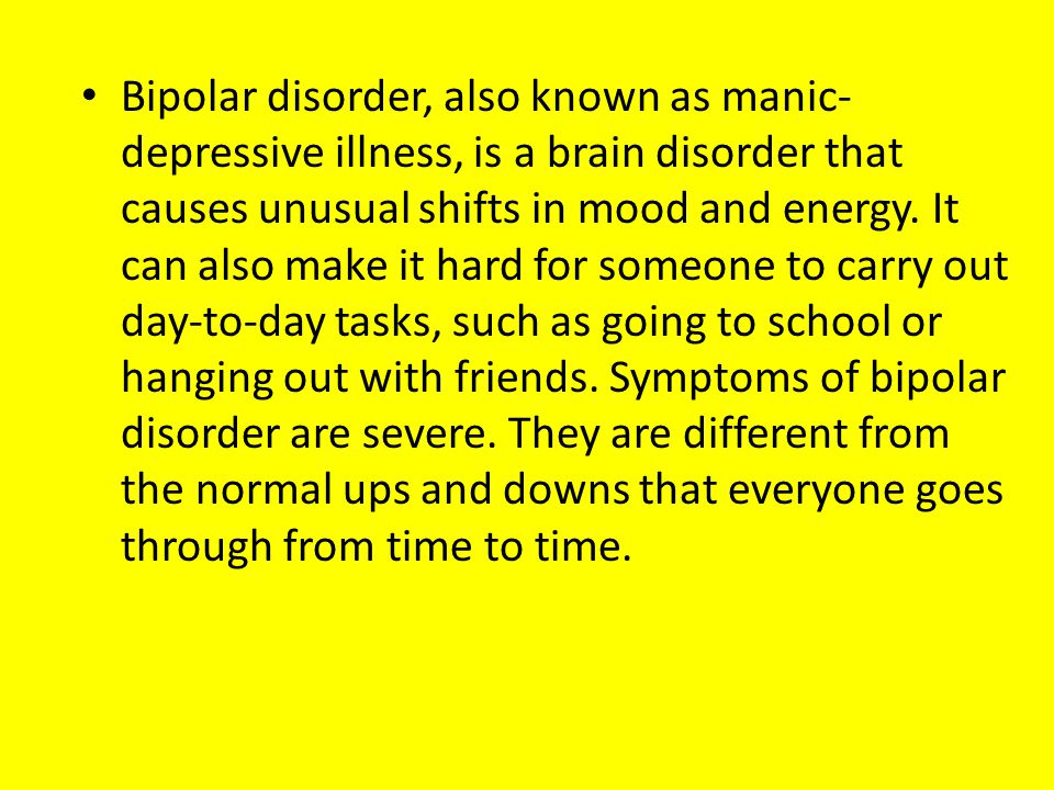 Bipolar disorder, also known as manic-depressive illness, is a brain disorder that causes unusual shifts in mood and energy.