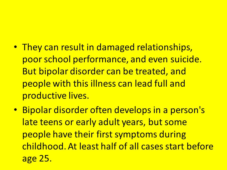 They can result in damaged relationships, poor school performance, and even suicide. But bipolar disorder can be treated, and people with this illness can lead full and productive lives.