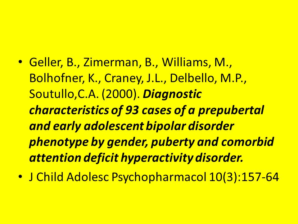 Geller, B., Zimerman, B., Williams, M., Bolhofner, K., Craney, J.L., Delbello, M.P., Soutullo,C.A. (2000). Diagnostic characteristics of 93 cases of a prepubertal and early adolescent bipolar disorder phenotype by gender, puberty and comorbid attention deficit hyperactivity disorder.
