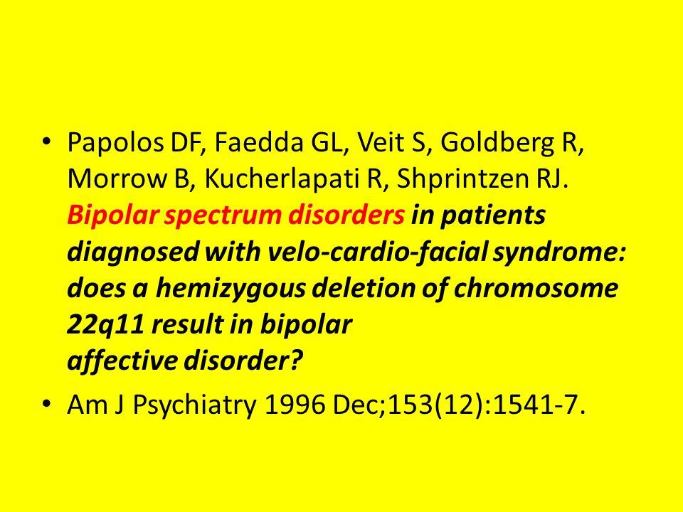 Papolos DF, Faedda GL, Veit S, Goldberg R, Morrow B, Kucherlapati R, Shprintzen RJ. Bipolar spectrum disorders in patients diagnosed with velo-cardio-facial syndrome: does a hemizygous deletion of chromosome 22q11 result in bipolar affective disorder