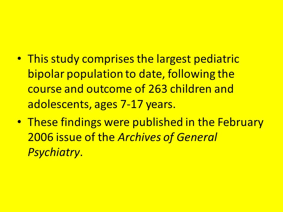 This study comprises the largest pediatric bipolar population to date, following the course and outcome of 263 children and adolescents, ages 7-17 years.