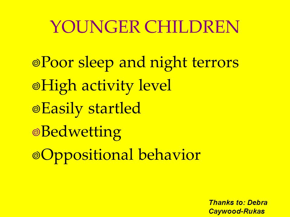 YOUNGER CHILDREN Poor sleep and night terrors High activity level