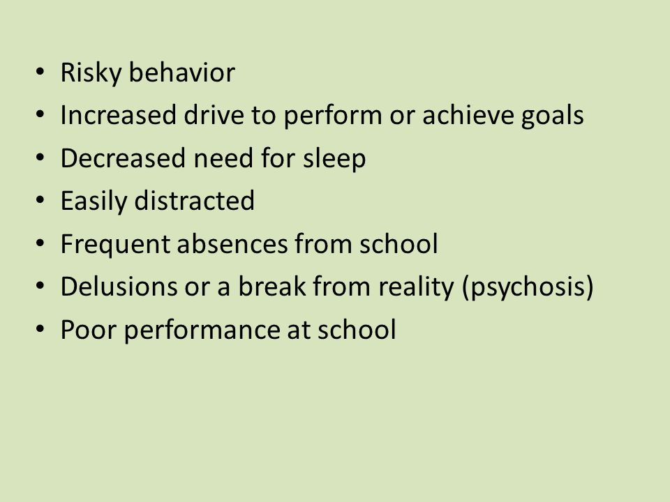 Risky behavior Increased drive to perform or achieve goals. Decreased need for sleep. Easily distracted.