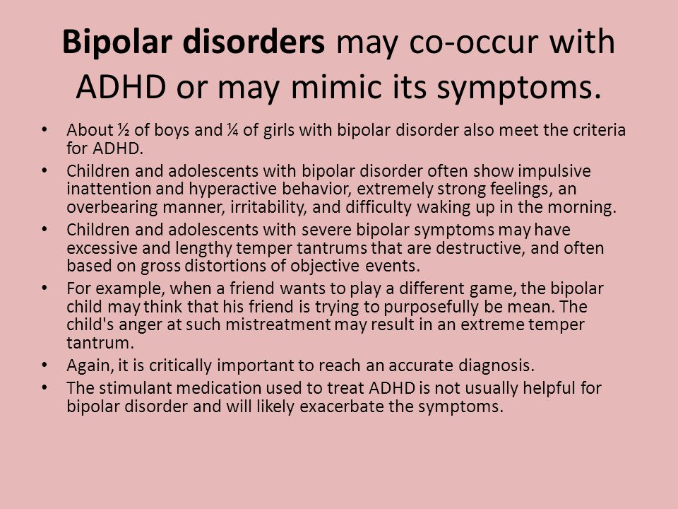 Bipolar disorders may co-occur with ADHD or may mimic its symptoms.