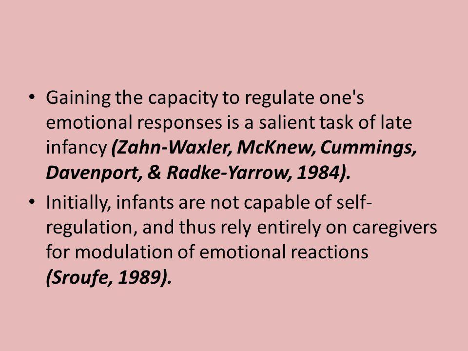 Gaining the capacity to regulate one s emotional responses is a salient task of late infancy (Zahn-Waxler, McKnew, Cummings, Davenport, & Radke-Yarrow, 1984).