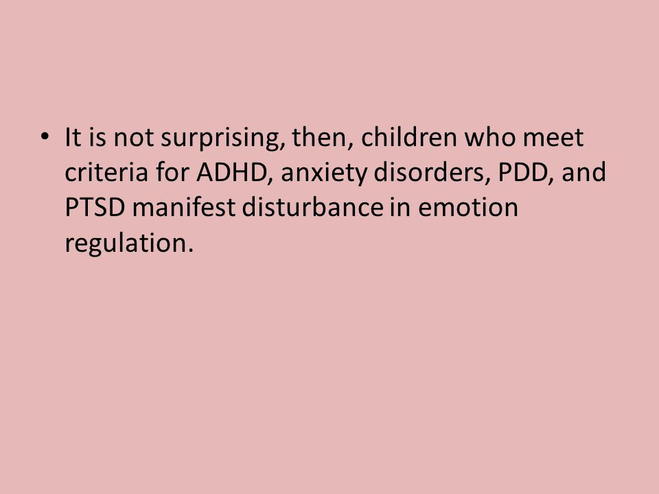 It is not surprising, then, children who meet criteria for ADHD, anxiety disorders, PDD, and PTSD manifest disturbance in emotion regulation.