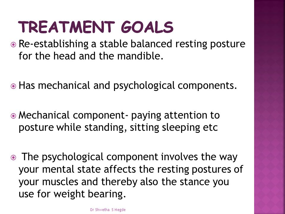 Treatment goals Re-establishing a stable balanced resting posture for the head and the mandible. Has mechanical and psychological components.