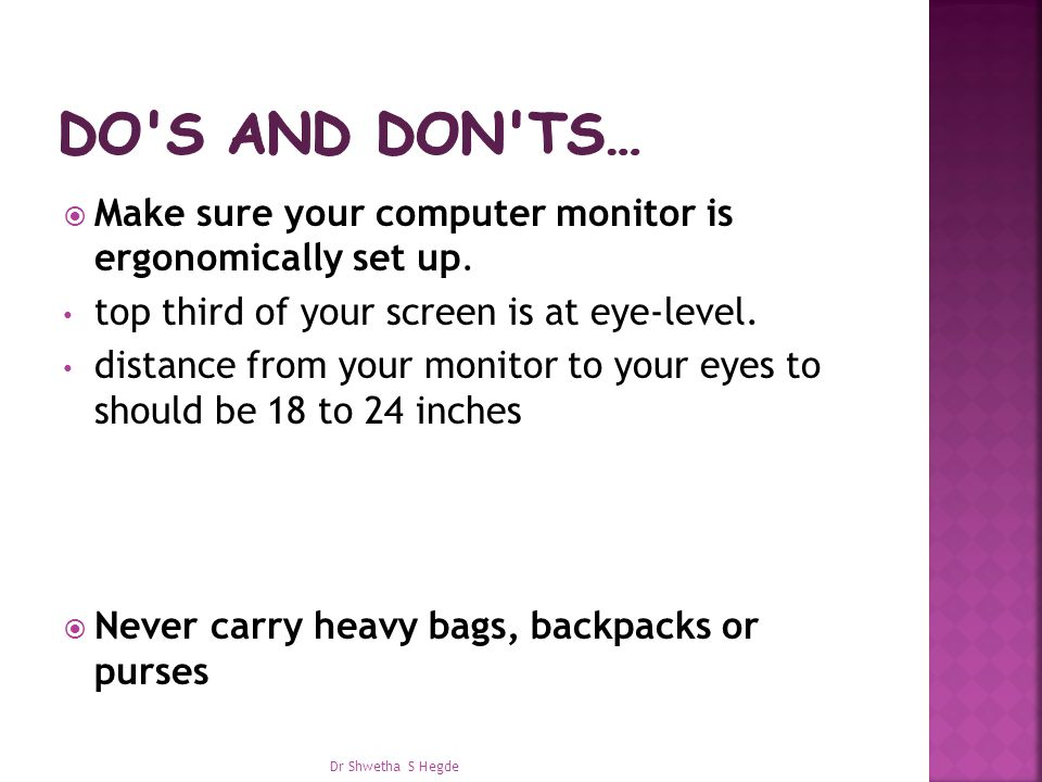Do s and don ts… Make sure your computer monitor is ergonomically set up. top third of your screen is at eye-level.