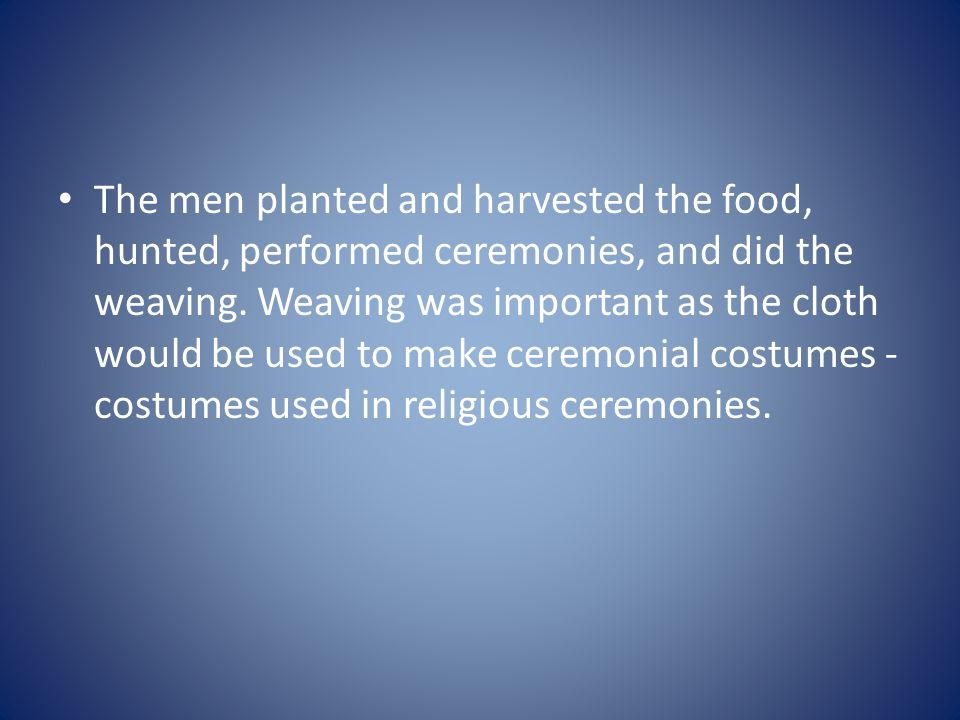 The men planted and harvested the food, hunted, performed ceremonies, and did the weaving.