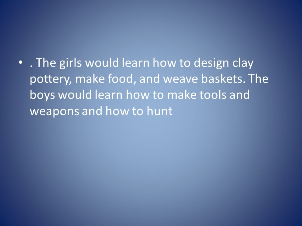 The girls would learn how to design clay pottery, make food, and weave baskets.