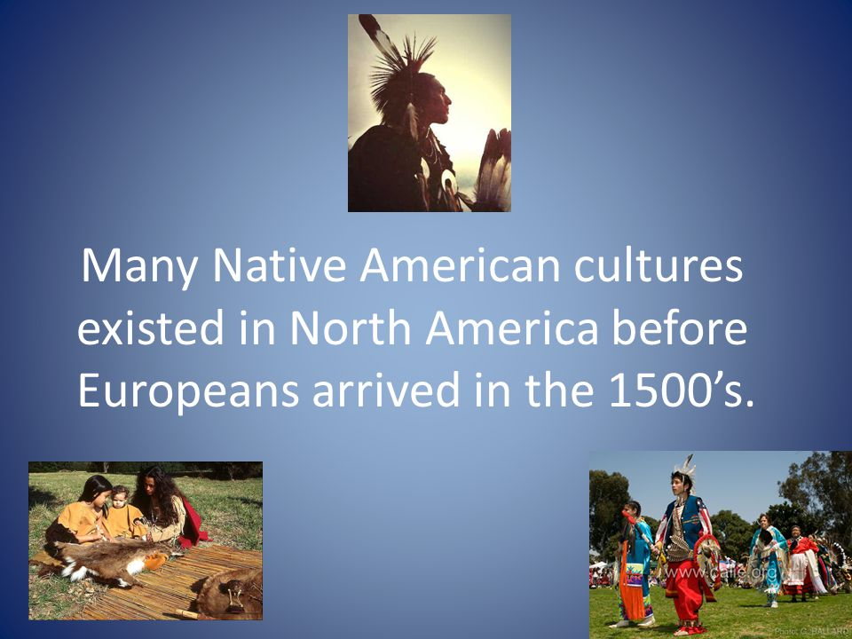 Many Native American cultures existed in North America before Europeans arrived in the 1500's.