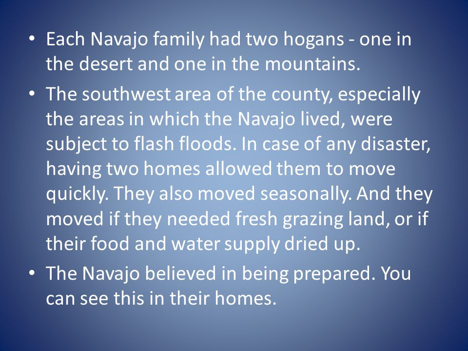 Each Navajo family had two hogans - one in the desert and one in the mountains.