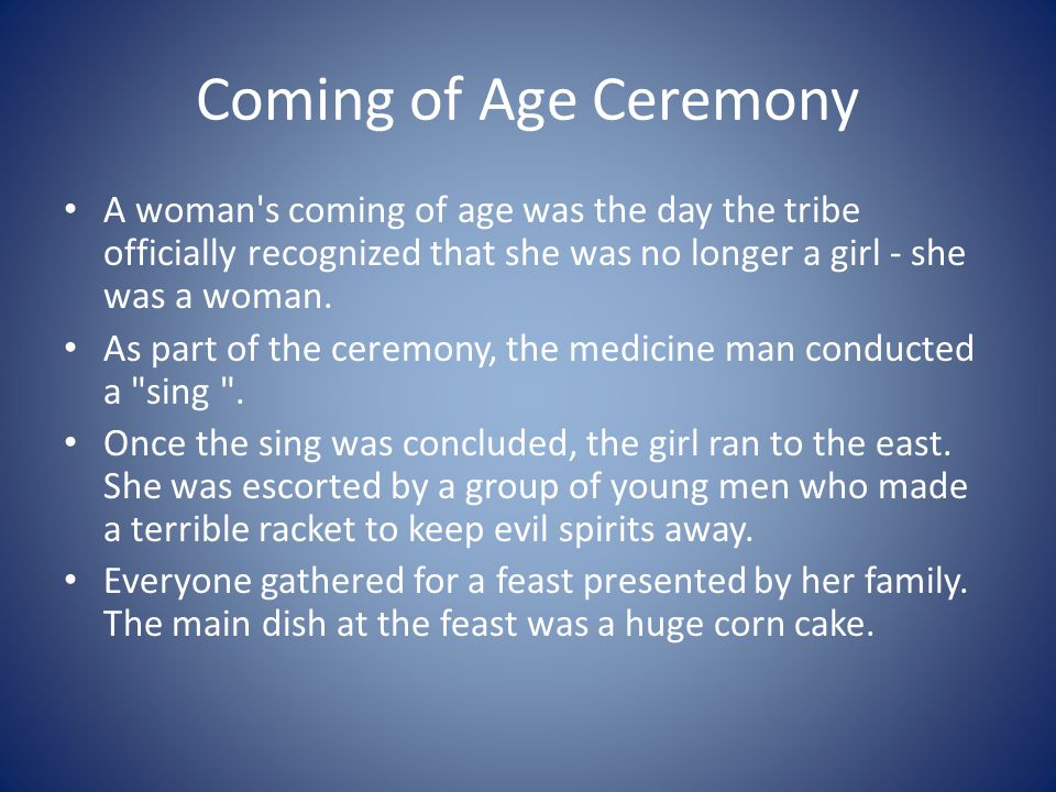 Coming of Age Ceremony A woman s coming of age was the day the tribe officially recognized that she was no longer a girl - she was a woman.