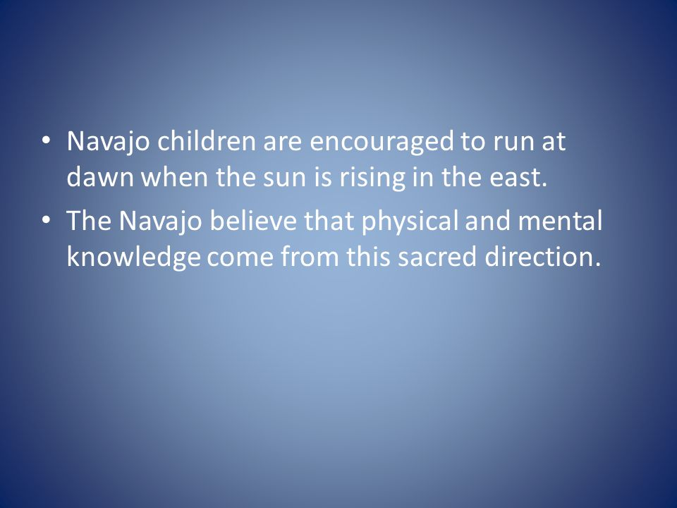 Navajo children are encouraged to run at dawn when the sun is rising in the east.